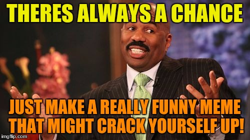 Steve Harvey Meme | THERES ALWAYS A CHANCE JUST MAKE A REALLY FUNNY MEME THAT MIGHT CRACK YOURSELF UP! | image tagged in memes,steve harvey | made w/ Imgflip meme maker