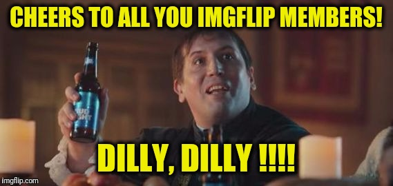 Bud light Dilly dilly | CHEERS TO ALL YOU IMGFLIP MEMBERS! DILLY, DILLY !!!! | image tagged in bud light | made w/ Imgflip meme maker