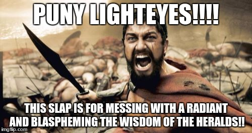 Sparta Leonidas Meme | PUNY LIGHTEYES!!!! THIS SLAP IS FOR MESSING WITH A RADIANT AND BLASPHEMING THE WISDOM OF THE HERALDS!! | image tagged in memes,sparta leonidas | made w/ Imgflip meme maker