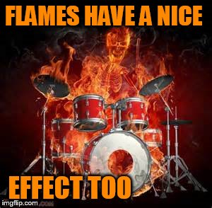 FLAMES HAVE A NICE EFFECT TOO | made w/ Imgflip meme maker