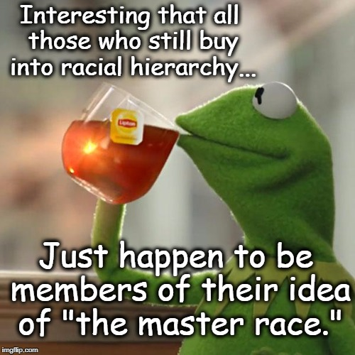 "But Thats None Of My Business | Interesting that all those who still buy into racial hierarchy... Just happen to be members of their idea of ""the master race."" 
