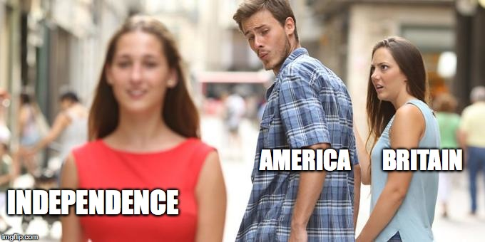 Distracted Boyfriend Meme | AMERICA       BRITAIN INDEPENDENCE | image tagged in man looking at other woman | made w/ Imgflip meme maker