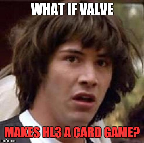 Conspiracy Keanu Meme | WHAT IF VALVE MAKES HL3 A CARD GAME? | image tagged in memes,conspiracy keanu | made w/ Imgflip meme maker