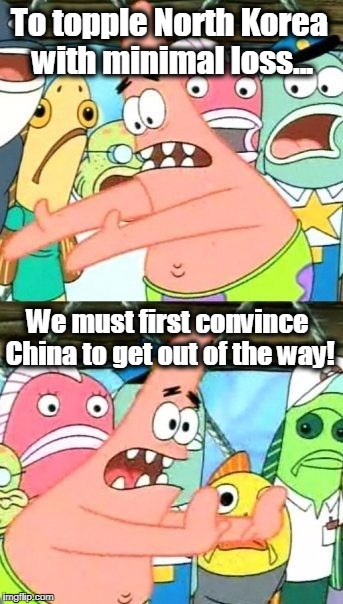 Put It Somewhere Else Patrick Meme | To topple North Korea with minimal loss... We must first convince China to get out of the way! | image tagged in memes,put it somewhere else patrick,china,north korea,kim jong un,communism | made w/ Imgflip meme maker