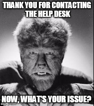 THANK YOU FOR CONTACTING THE HELP DESK NOW, WHAT'S YOUR ISSUE? | image tagged in wolfman | made w/ Imgflip meme maker