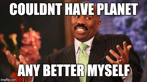 Steve Harvey Meme | COULDNT HAVE PLANET ANY BETTER MYSELF | image tagged in memes,steve harvey | made w/ Imgflip meme maker