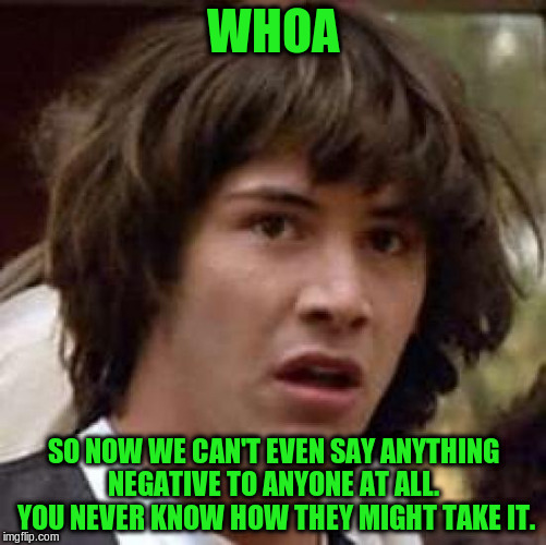 Conspiracy Keanu Meme | WHOA SO NOW WE CAN'T EVEN SAY ANYTHING NEGATIVE TO ANYONE AT ALL.  YOU NEVER KNOW HOW THEY MIGHT TAKE IT. | image tagged in memes,conspiracy keanu | made w/ Imgflip meme maker