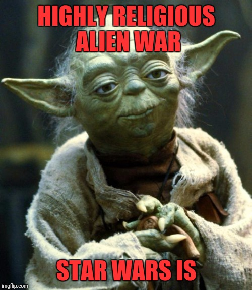 Star Wars Yoda Meme | HIGHLY RELIGIOUS ALIEN WAR STAR WARS IS | image tagged in memes,star wars yoda | made w/ Imgflip meme maker