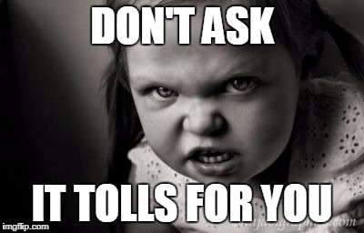 DON'T ASK IT TOLLS FOR YOU | image tagged in alice malice | made w/ Imgflip meme maker