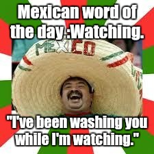 "Mexican word of the day :Watching. ""I've been washing you while I'm watching."" 