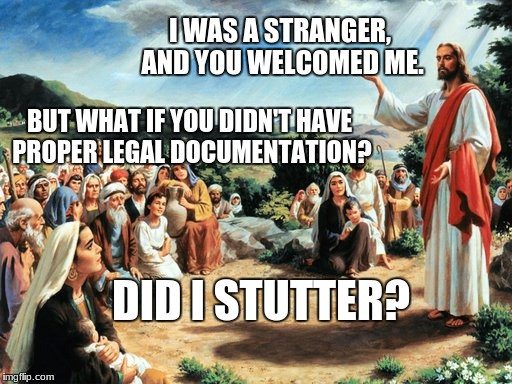 jesus said | I WAS A STRANGER, AND YOU WELCOMED ME. BUT WHAT IF YOU DIDN'T HAVE PROPER LEGAL DOCUMENTATION? DID I STUTTER? | image tagged in jesus said | made w/ Imgflip meme maker