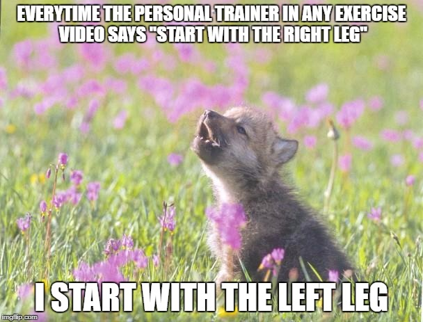 "Baby Insanity Wolf Meme | EVERYTIME THE PERSONAL TRAINER IN ANY EXERCISE VIDEO SAYS ""START WITH THE RIGHT LEG"" I START WITH THE LEFT LEG 