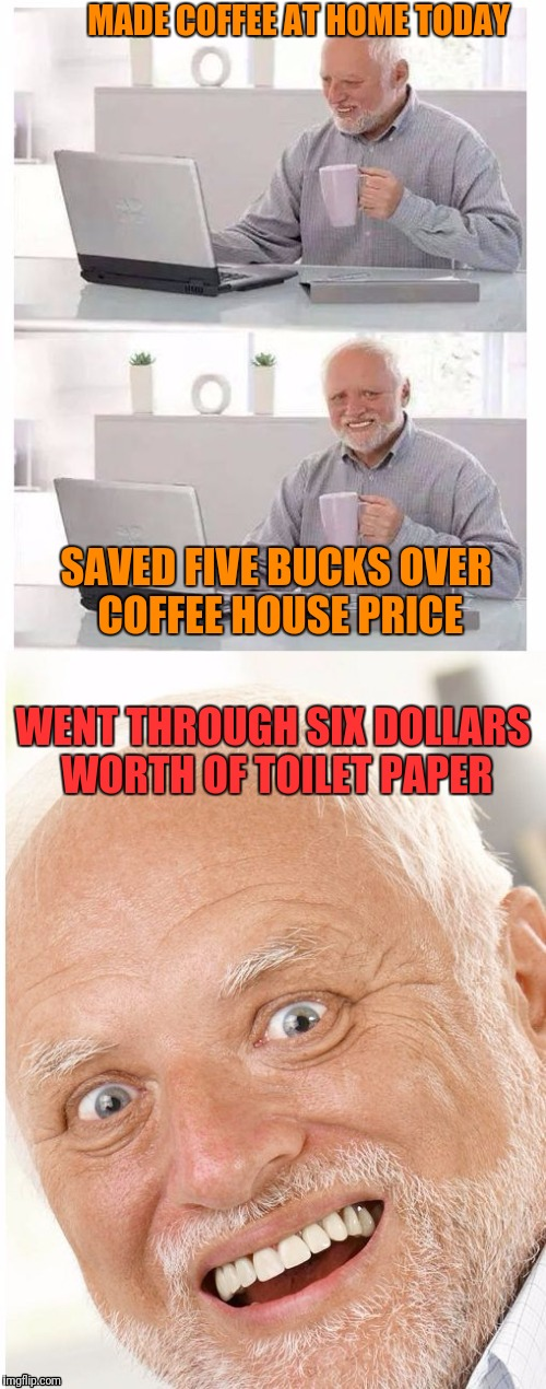 MADE COFFEE AT HOME TODAY SAVED FIVE BUCKS OVER COFFEE HOUSE PRICE WENT THROUGH SIX DOLLARS WORTH OF TOILET PAPER | image tagged in hide the pain harold | made w/ Imgflip meme maker