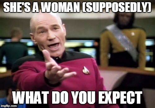 Picard Wtf Meme | SHE'S A WOMAN (SUPPOSEDLY) WHAT DO YOU EXPECT | image tagged in memes,picard wtf | made w/ Imgflip meme maker