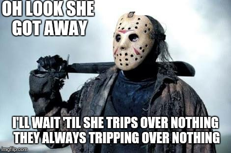 Always tripping | OH LOOK SHE GOT AWAY I'LL WAIT 'TIL SHE TRIPS OVER NOTHING THEY ALWAYS TRIPPING OVER NOTHING | image tagged in jason vorhees,sir_unknown,dank,memes,funny | made w/ Imgflip meme maker