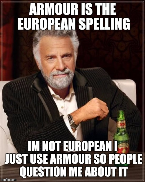 The Most Interesting Man In The World Meme | ARMOUR IS THE EUROPEAN SPELLING IM NOT EUROPEAN I JUST USE ARMOUR SO PEOPLE QUESTION ME ABOUT IT | image tagged in memes,the most interesting man in the world | made w/ Imgflip meme maker