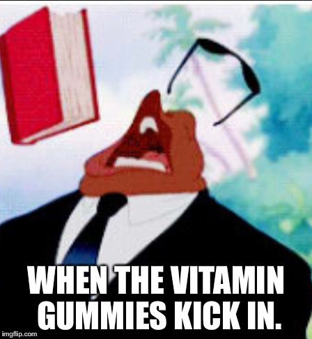 Love me some vitamin gummies. | WHEN THE VITAMIN GUMMIES KICK IN. | image tagged in funny memes | made w/ Imgflip meme maker