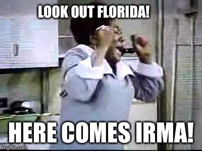Look out Florida....this is for real.  | LOOK OUT FLORIDA! HERE COMES IRMA! | image tagged in florida evans damn,hurricane irma | made w/ Imgflip meme maker