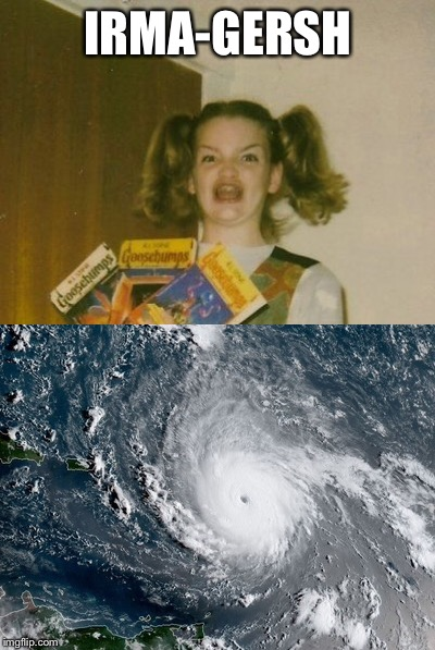 Gotta have a good meme during a bad hurricane | IRMA-GERSH | image tagged in funny memes,hurricane,hurricane irma | made w/ Imgflip meme maker