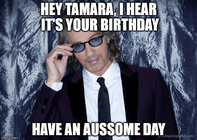HEY TAMARA, I HEAR IT'S YOUR BIRTHDAY HAVE AN AUSSOME DAY | image tagged in birthday | made w/ Imgflip meme maker