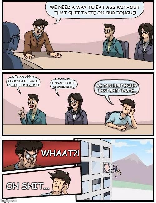 Boardroom Meeting Suggestion Meme | WE NEED A WAY TO EAT ASS WITHOUT THAT SHIT TASTE ON OUR TONGUE! WE CAN APPLY CHOCOLATE SYRUP TO THE BOOTY HOLE I LIKE WHEN HE SPRAYS IT WITH | image tagged in memes,boardroom meeting suggestion | made w/ Imgflip meme maker
