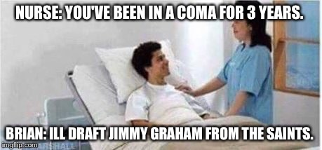 Sir, you've been in a coma | NURSE: YOU'VE BEEN IN A COMA FOR 3 YEARS. BRIAN: ILL DRAFT JIMMY GRAHAM FROM THE SAINTS. | image tagged in sir,you've been in a coma | made w/ Imgflip meme maker