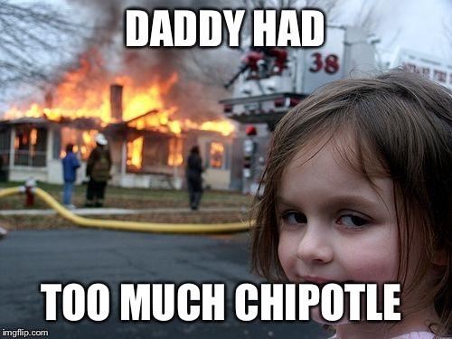 Disaster Girl Meme | DADDY HAD TOO MUCH CHIPOTLE | image tagged in memes,disaster girl | made w/ Imgflip meme maker