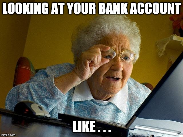 Adulting is hard | LOOKING AT YOUR BANK ACCOUNT LIKE . . . | image tagged in memes,grandma finds the internet,lazy college senior,college,adult humor,adulting | made w/ Imgflip meme maker