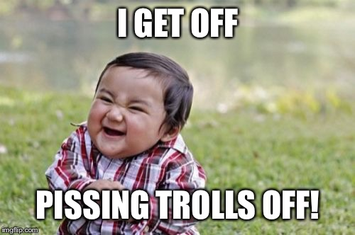 Evil Toddler Meme | I GET OFF PISSING TROLLS OFF! | image tagged in memes,evil toddler | made w/ Imgflip meme maker