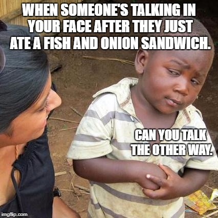 Third World Skeptical Kid Meme | WHEN SOMEONE'S TALKING IN YOUR FACE AFTER THEY JUST ATE A FISH AND ONION SANDWICH. CAN YOU TALK THE OTHER WAY. | image tagged in memes,third world skeptical kid | made w/ Imgflip meme maker