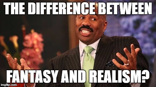 Steve Harvey Meme | THE DIFFERENCE BETWEEN FANTASY AND REALISM? | image tagged in memes,steve harvey | made w/ Imgflip meme maker