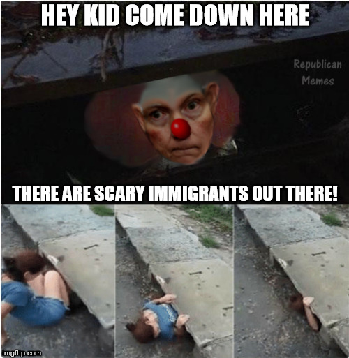 Sessions It The Clown | HEY KID COME DOWN HERE THERE ARE SCARY IMMIGRANTS OUT THERE! | image tagged in jeff sessions,republicans,immigrants | made w/ Imgflip meme maker