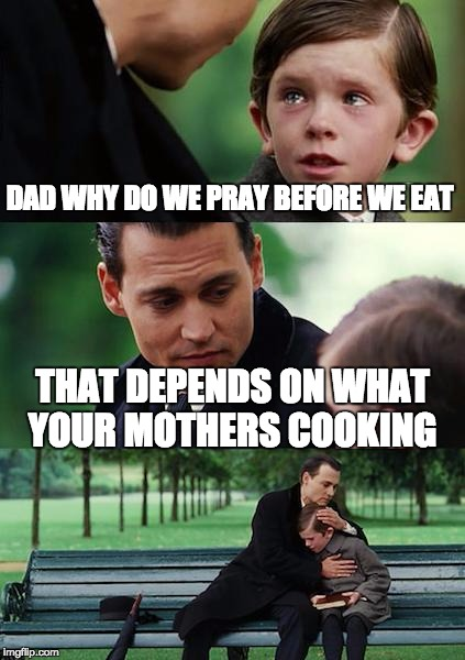 Finding Neverland Meme | DAD WHY DO WE PRAY BEFORE WE EAT THAT DEPENDS ON WHAT YOUR MOTHERS COOKING | image tagged in memes,finding neverland | made w/ Imgflip meme maker