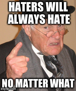 Back In My Day Meme | HATERS WILL ALWAYS HATE NO MATTER WHAT | image tagged in memes,back in my day | made w/ Imgflip meme maker