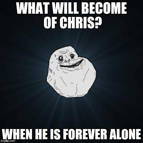 Forever Alone Meme | WHAT WILL BECOME OF CHRIS? WHEN HE IS FOREVER ALONE | image tagged in memes,forever alone | made w/ Imgflip meme maker
