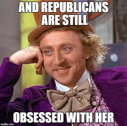 Creepy Condescending Wonka Meme | AND REPUBLICANS ARE STILL OBSESSED WITH HER | image tagged in memes,creepy condescending wonka | made w/ Imgflip meme maker