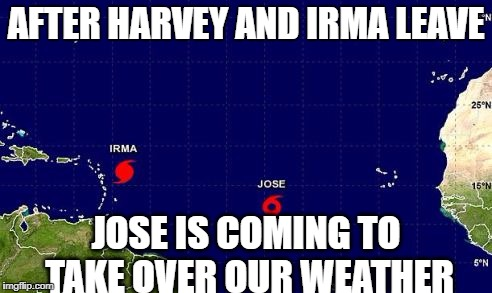 They're Taking Our Weather | AFTER HARVEY AND IRMA LEAVE JOSE IS COMING TO TAKE OVER OUR WEATHER | image tagged in hurricane irma jose,hurricane irma,jose,mexico,they took our jobs,hurricane harvey | made w/ Imgflip meme maker