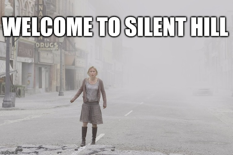 WELCOME TO SILENT HILL | image tagged in silent hill movie - in fog and ash | made w/ Imgflip meme maker