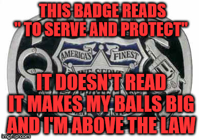 "Police protect and serve | THIS BADGE READS "" TO SERVE AND PROTECT"" IT DOESN'T READ IT MAKES MY BALLS BIG AND I'M ABOVE THE LAW 