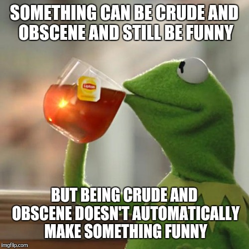 But Thats None Of My Business Meme | SOMETHING CAN BE CRUDE AND OBSCENE AND STILL BE FUNNY BUT BEING CRUDE AND OBSCENE DOESN'T AUTOMATICALLY MAKE SOMETHING FUNNY | image tagged in memes,but thats none of my business,kermit the frog | made w/ Imgflip meme maker