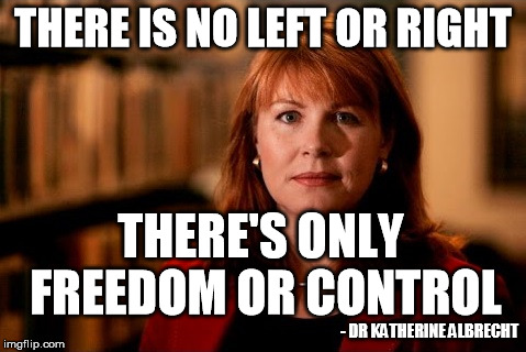 There is no left or right | THERE IS NO LEFT OR RIGHT - DR KATHERINE ALBRECHT THERE'S ONLY FREEDOM OR CONTROL | image tagged in privacy,party,politics,freedom | made w/ Imgflip meme maker