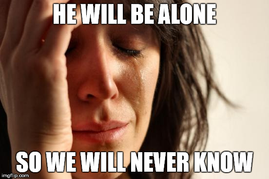 First World Problems Meme | HE WILL BE ALONE SO WE WILL NEVER KNOW | image tagged in memes,first world problems | made w/ Imgflip meme maker