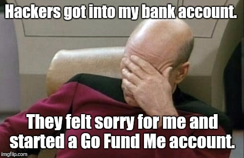 Captain Picard Facepalm Meme | Hackers got into my bank account. They felt sorry for me and started a Go Fund Me account. | image tagged in memes,captain picard facepalm | made w/ Imgflip meme maker