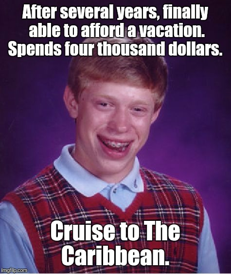 Bad Luck Brian Meme | After several years, finally able to afford a vacation. Spends four thousand dollars. Cruise to The Caribbean. | image tagged in memes,bad luck brian | made w/ Imgflip meme maker