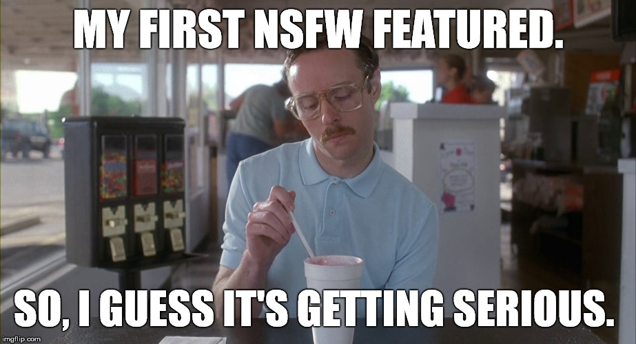 MY FIRST NSFW FEATURED. SO, I GUESS IT'S GETTING SERIOUS. | made w/ Imgflip meme maker