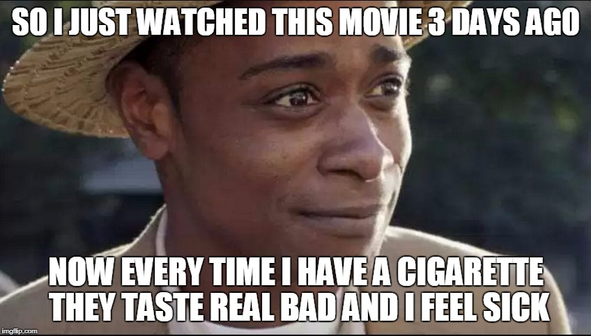 did the get out movie, get into my head? | SO I JUST WATCHED THIS MOVIE 3 DAYS AGO NOW EVERY TIME I HAVE A CIGARETTE THEY TASTE REAL BAD AND I FEEL SICK | image tagged in get out,memes,movies,illuminati confirmed,hypnosis,smoking it green | made w/ Imgflip meme maker
