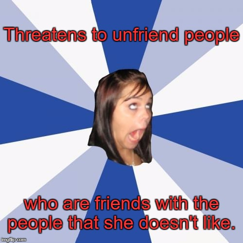 Annoying Facebook Girl Meme | Threatens to unfriend people who are friends with the people that she doesn't like. | image tagged in memes,annoying facebook girl | made w/ Imgflip meme maker