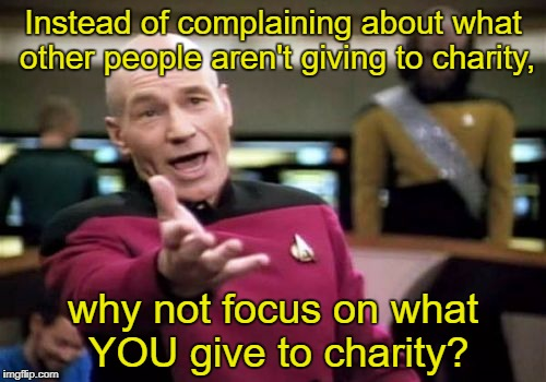 Picard Wtf Meme | Instead of complaining about what other people aren't giving to charity, why not focus on what YOU give to charity? | image tagged in memes,picard wtf | made w/ Imgflip meme maker