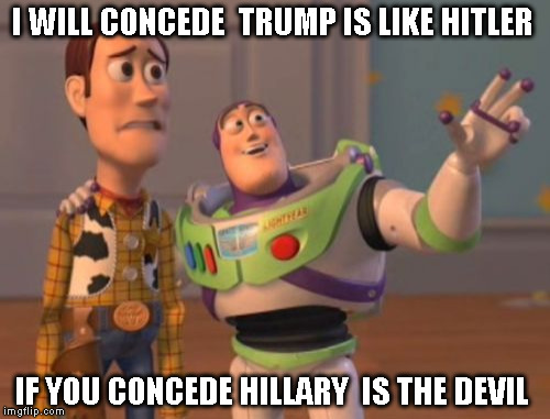 X, X Everywhere Meme | I WILL CONCEDE  TRUMP IS LIKE HITLER IF YOU CONCEDE HILLARY  IS THE DEVIL | image tagged in memes,x x everywhere | made w/ Imgflip meme maker