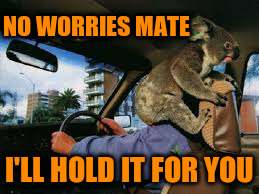 NO WORRIES MATE I'LL HOLD IT FOR YOU | made w/ Imgflip meme maker